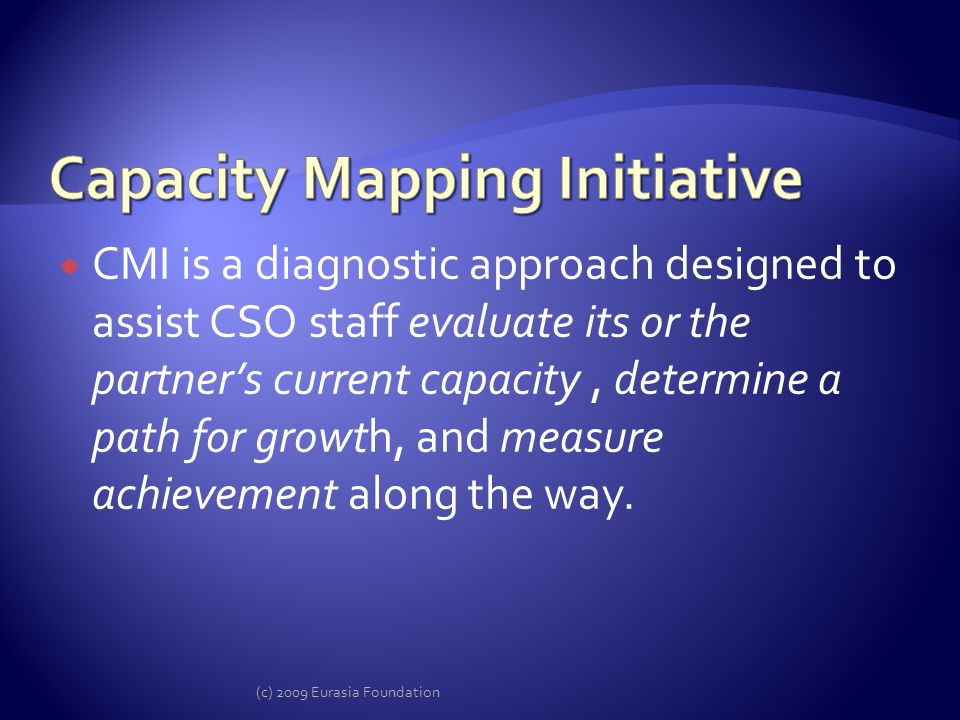 CMI is a diagnostic approach designed to assist CSO staff evaluate its or the partners current capacity, determine a path for growth, and measure achievement along the way.