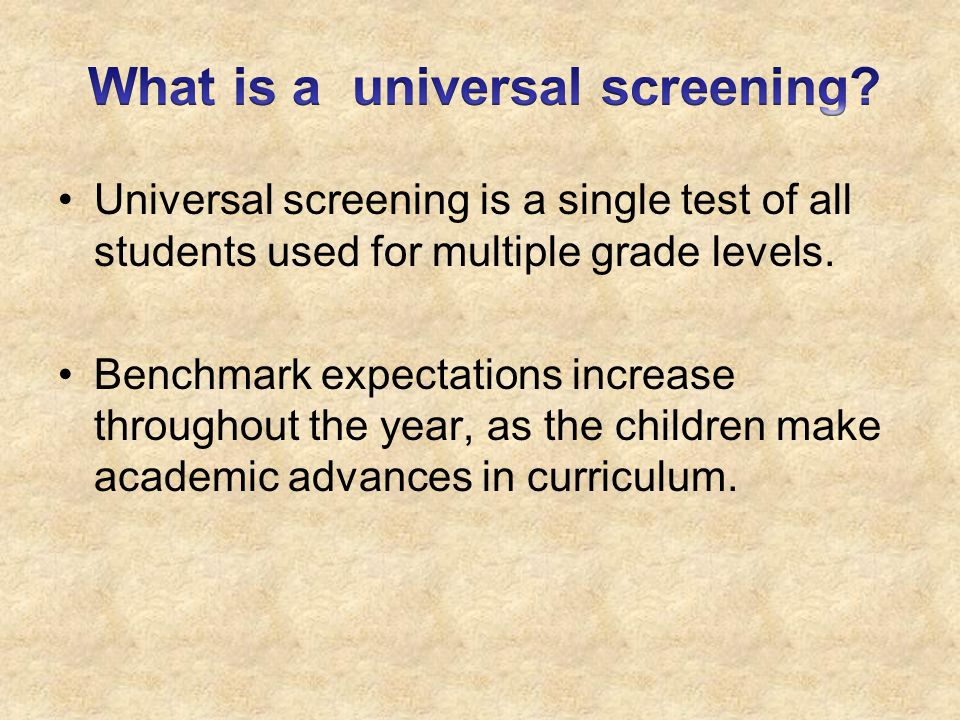 Universal screening is a single test of all students used for multiple grade levels.