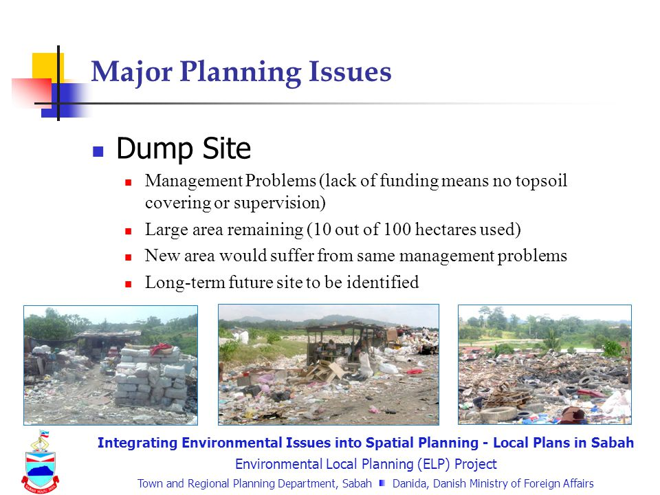 Integrating Environmental Issues into Spatial Planning - Local Plans in Sabah Environmental Local Planning (ELP) Project Town and Regional Planning Department, Sabah Danida, Danish Ministry of Foreign Affairs Major Planning Issues Dump Site Management Problems (lack of funding means no topsoil covering or supervision) Large area remaining (10 out of 100 hectares used) New area would suffer from same management problems Long-term future site to be identified