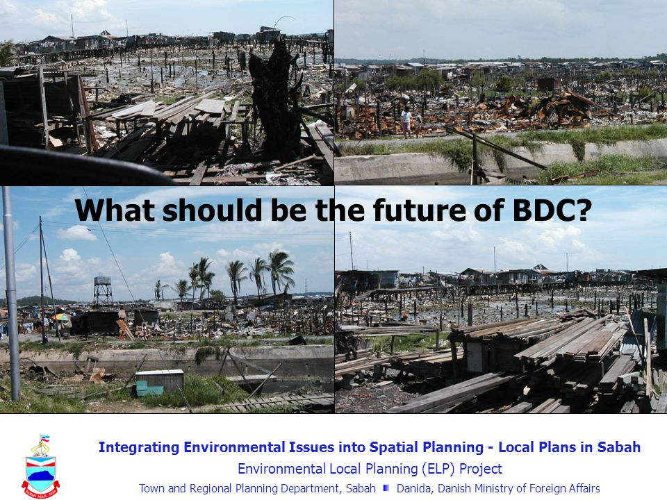 Integrating Environmental Issues into Spatial Planning - Local Plans in Sabah Environmental Local Planning (ELP) Project Town and Regional Planning Department, Sabah Danida, Danish Ministry of Foreign Affairs What should be the future of BDC?