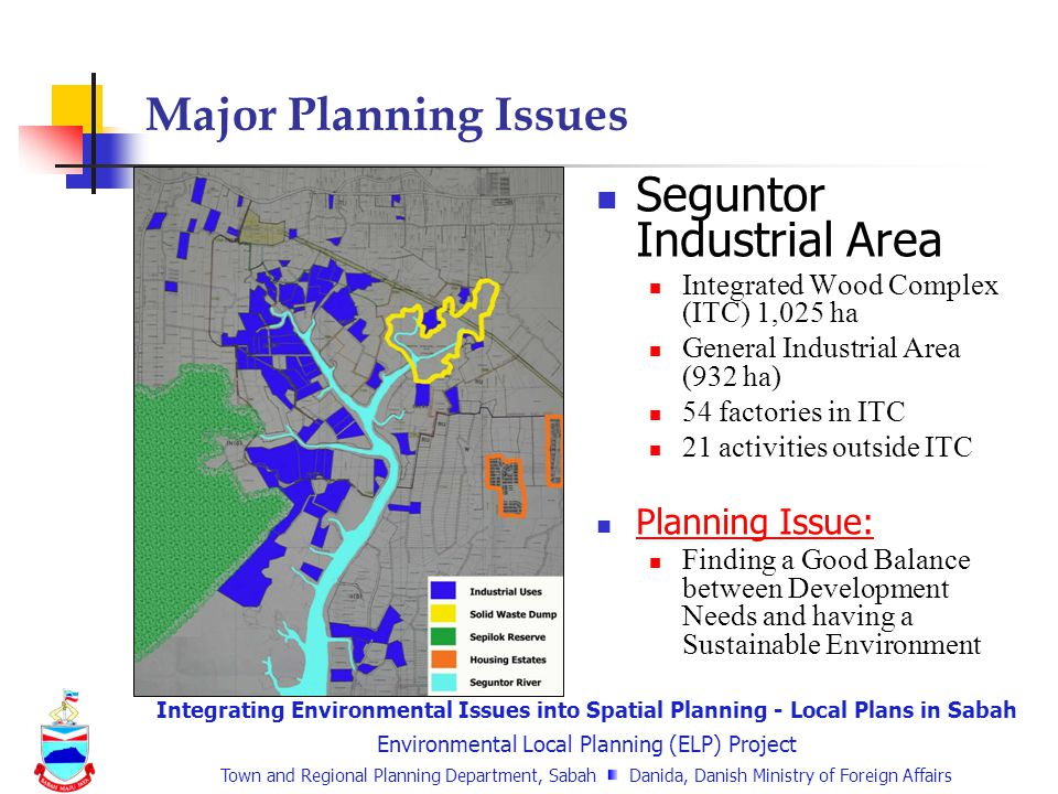 Integrating Environmental Issues into Spatial Planning - Local Plans in Sabah Environmental Local Planning (ELP) Project Town and Regional Planning Department, Sabah Danida, Danish Ministry of Foreign Affairs Seguntor Industrial Area Integrated Wood Complex (ITC) 1,025 ha General Industrial Area (932 ha) 54 factories in ITC 21 activities outside ITC Planning Issue: Finding a Good Balance between Development Needs and having a Sustainable Environment Major Planning Issues