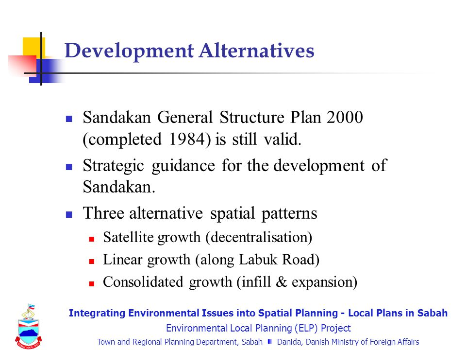 Integrating Environmental Issues into Spatial Planning - Local Plans in Sabah Environmental Local Planning (ELP) Project Town and Regional Planning Department, Sabah Danida, Danish Ministry of Foreign Affairs Development Alternatives Sandakan General Structure Plan 2000 (completed 1984) is still valid.