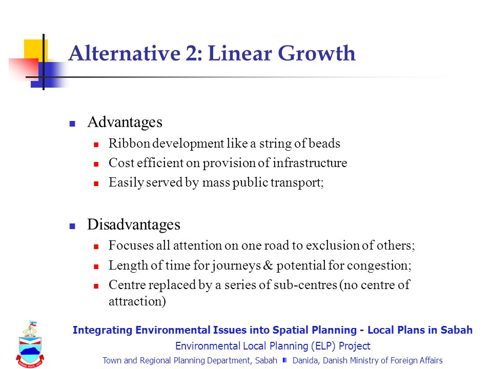 Integrating Environmental Issues into Spatial Planning - Local Plans in Sabah Environmental Local Planning (ELP) Project Town and Regional Planning Department, Sabah Danida, Danish Ministry of Foreign Affairs Alternative 2: Linear Growth Advantages Ribbon development like a string of beads Cost efficient on provision of infrastructure Easily served by mass public transport; Disadvantages Focuses all attention on one road to exclusion of others; Length of time for journeys & potential for congestion; Centre replaced by a series of sub-centres (no centre of attraction)