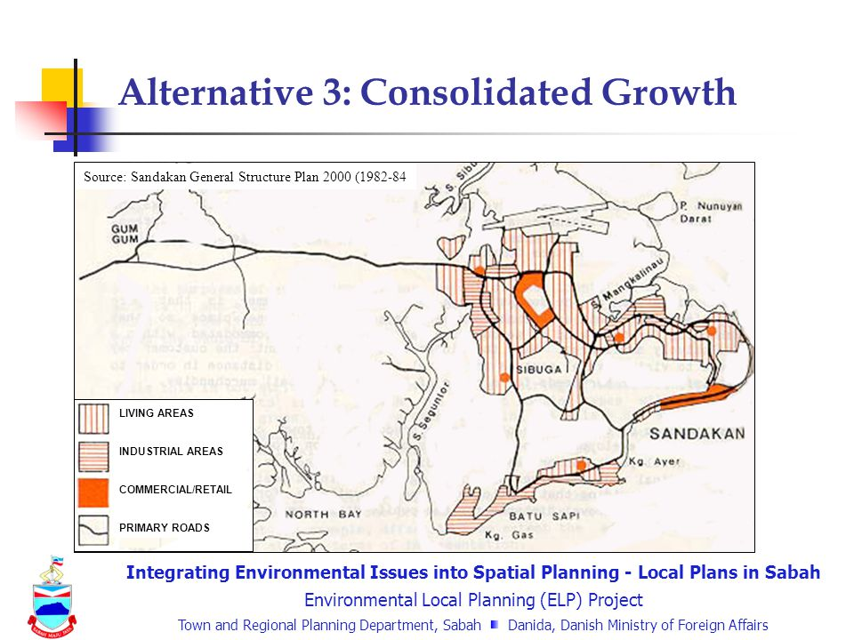 Integrating Environmental Issues into Spatial Planning - Local Plans in Sabah Environmental Local Planning (ELP) Project Town and Regional Planning Department, Sabah Danida, Danish Ministry of Foreign Affairs Alternative 3: Consolidated Growth Source: Sandakan General Structure Plan 2000 (1982-84 LIVING AREAS INDUSTRIAL AREAS COMMERCIAL/RETAIL PRIMARY ROADS