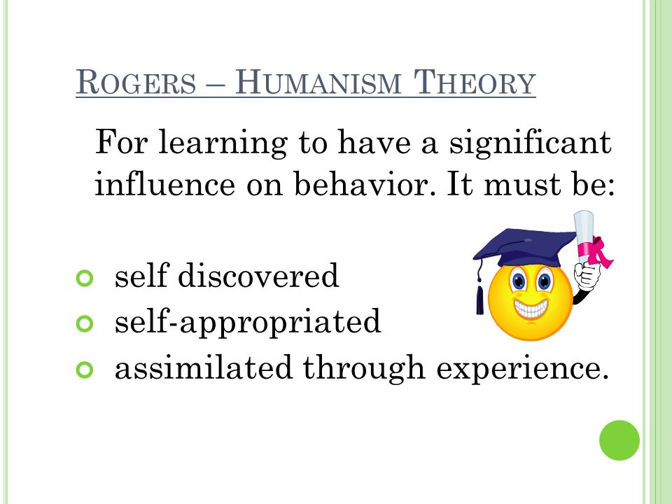 R OGERS – H UMANISM T HEORY For learning to have a significant influence on behavior. It must be: self discovered self-appropriated assimilated throug