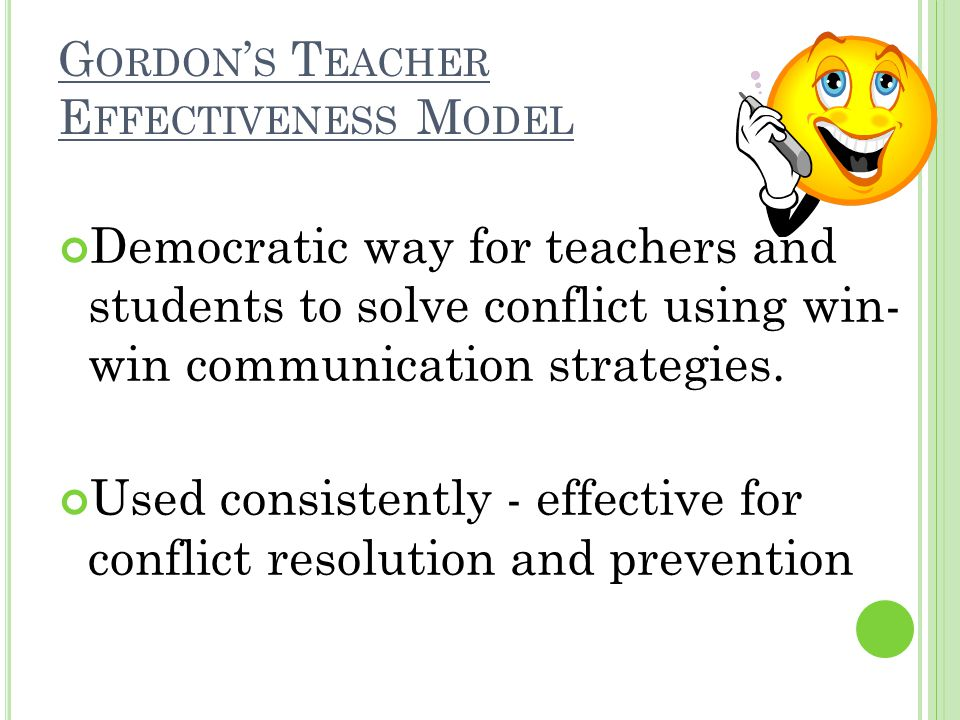 G ORDON S T EACHER E FFECTIVENESS M ODEL Democratic way for teachers and students to solve conflict using win- win communication strategies. Used cons