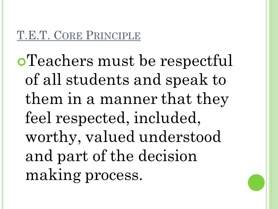 T.E.T. C ORE P RINCIPLE Teachers must be respectful of all students and speak to them in a manner that they feel respected, included, worthy, valued u