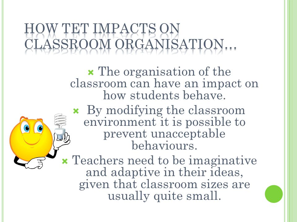 The organisation of the classroom can have an impact on how students behave. By modifying the classroom environment it is possible to prevent unaccept