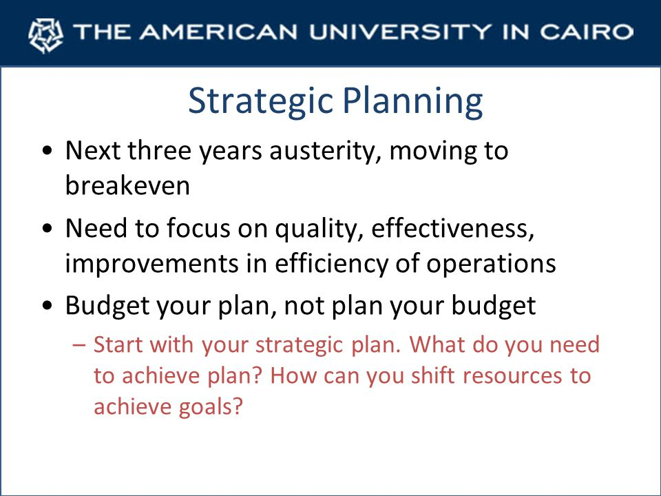 Strategic Planning Next three years austerity, moving to breakeven Need to focus on quality, effectiveness, improvements in efficiency of operations Budget your plan, not plan your budget –Start with your strategic plan.
