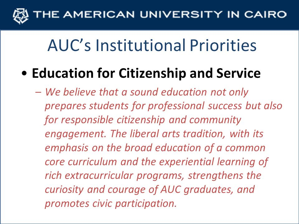 AUCs Institutional Priorities Education for Citizenship and Service –We believe that a sound education not only prepares students for professional success but also for responsible citizenship and community engagement.