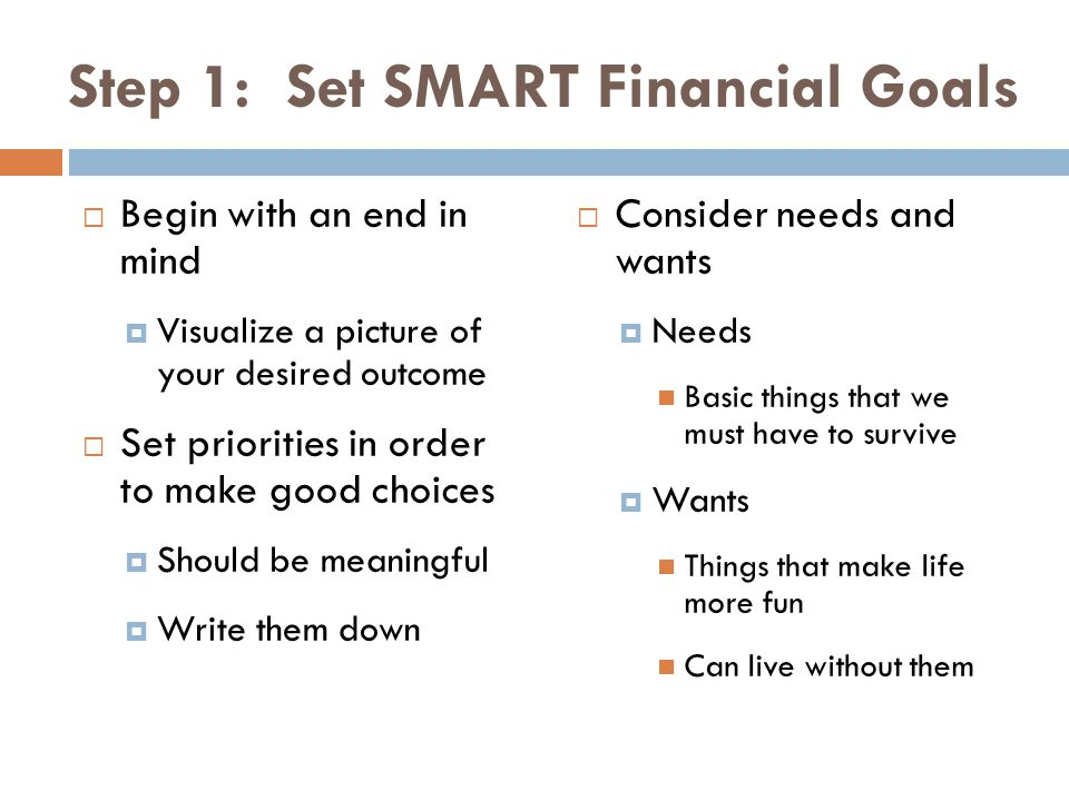 Step 1: Set SMART Financial Goals Begin with an end in mind Visualize a picture of your desired outcome Set priorities in order to make good choices S