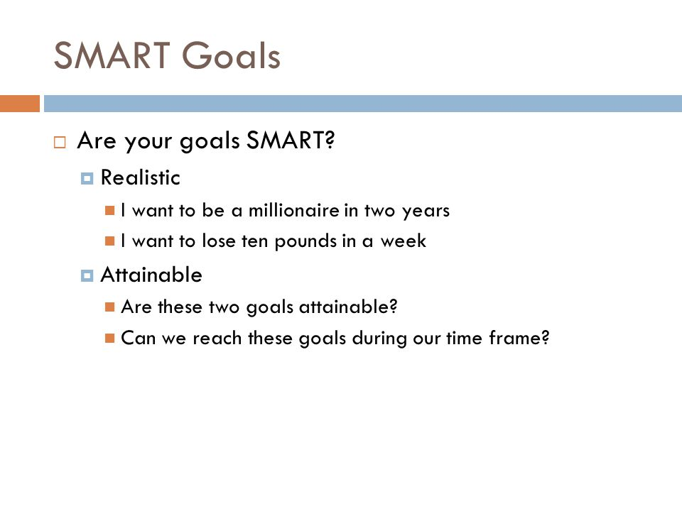 SMART Goals Are your goals SMART? Realistic I want to be a millionaire in two years I want to lose ten pounds in a week Attainable Are these two goals