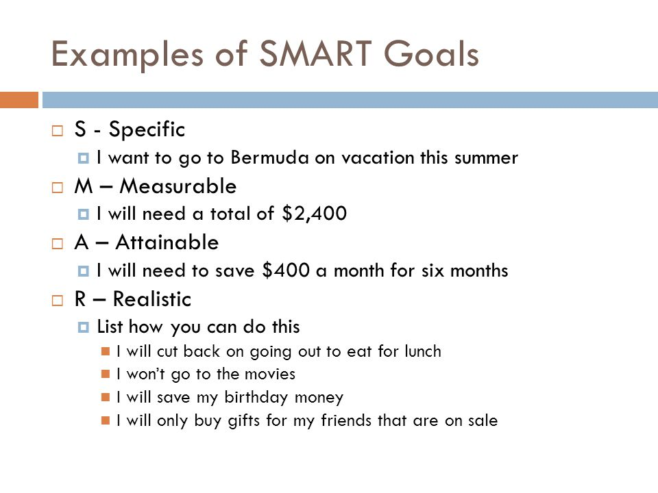 Examples of SMART Goals S - Specific I want to go to Bermuda on vacation this summer M – Measurable I will need a total of $2,400 A – Attainable I wil