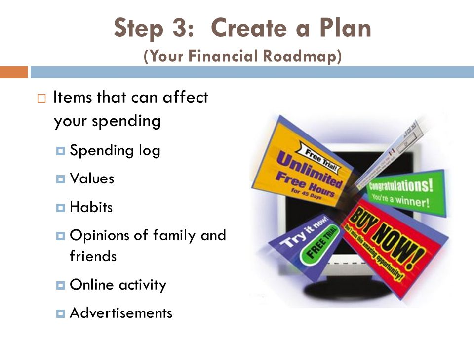 Step 3: Create a Plan (Your Financial Roadmap) Items that can affect your spending Spending log Values Habits Opinions of family and friends Online activity Advertisements