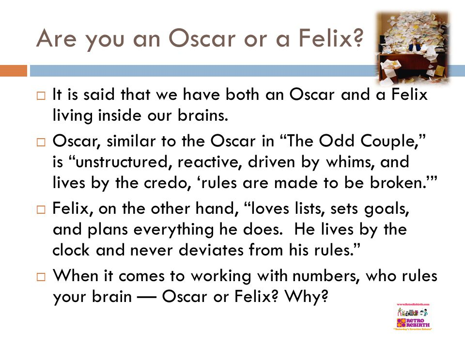 Are you an Oscar or a Felix? It is said that we have both an Oscar and a Felix living inside our brains. Oscar, similar to the Oscar in The Odd Couple