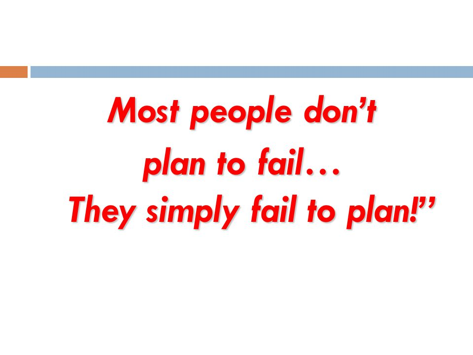 Most people dont plan to fail… They simply fail to plan!