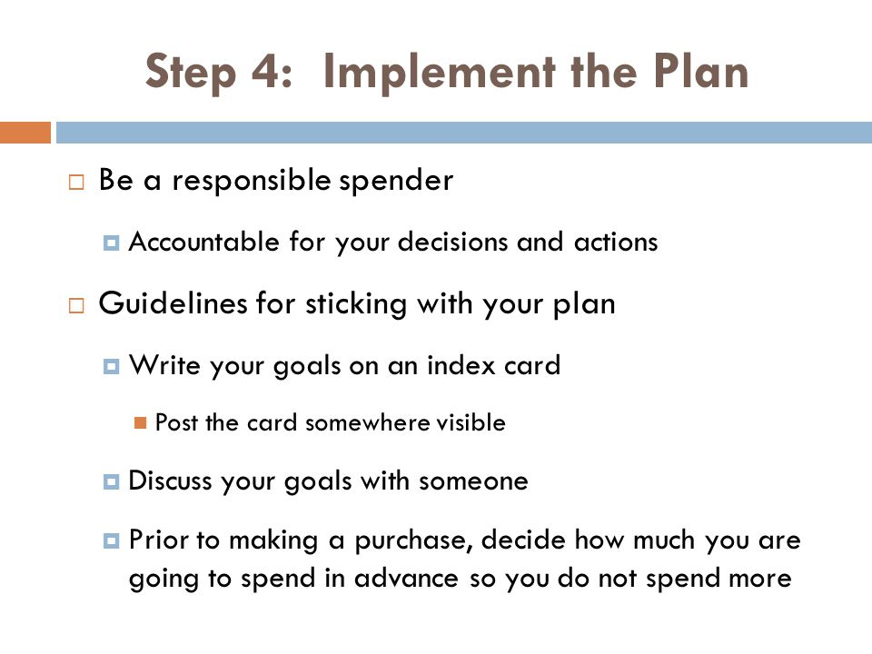 Step 4: Implement the Plan Be a responsible spender Accountable for your decisions and actions Guidelines for sticking with your plan Write your goals on an index card Post the card somewhere visible Discuss your goals with someone Prior to making a purchase, decide how much you are going to spend in advance so you do not spend more