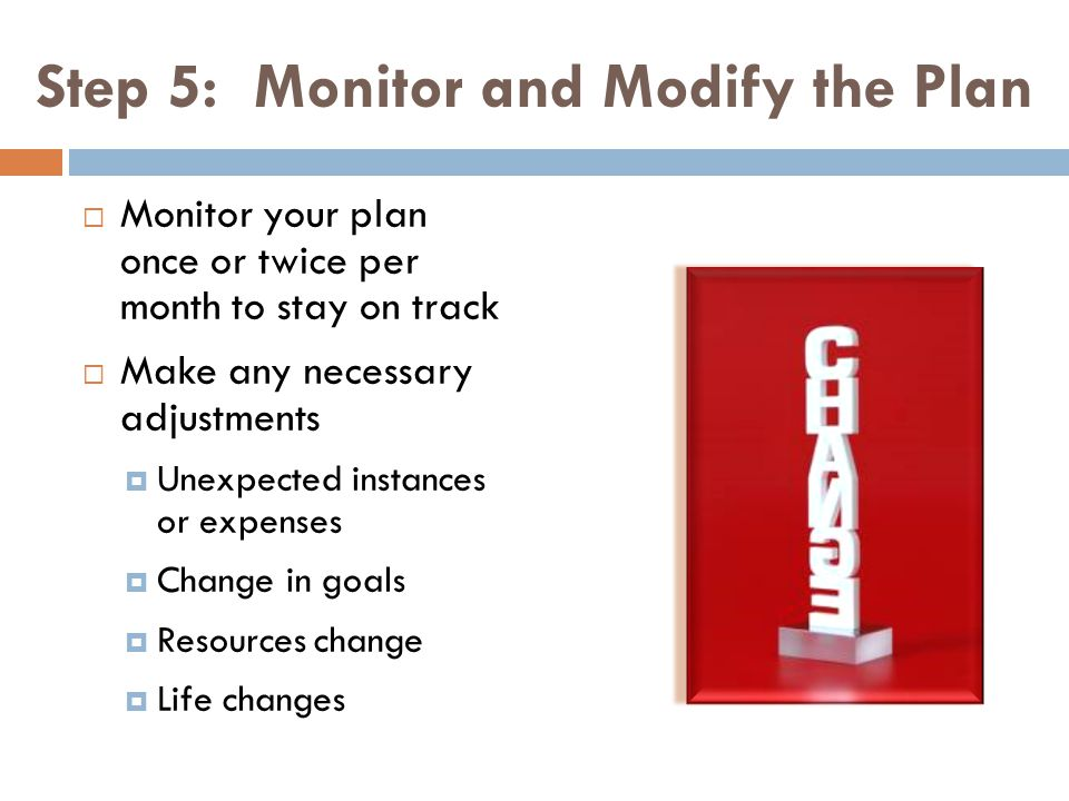 Step 5: Monitor and Modify the Plan Monitor your plan once or twice per month to stay on track Make any necessary adjustments Unexpected instances or expenses Change in goals Resources change Life changes