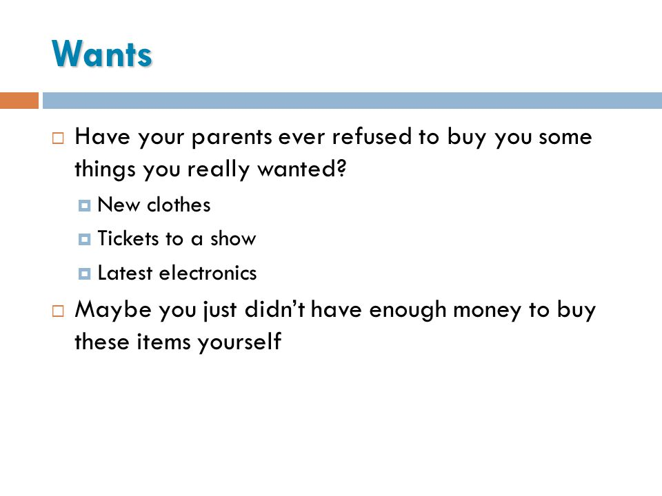 Wants Have your parents ever refused to buy you some things you really wanted? New clothes Tickets to a show Latest electronics Maybe you just didnt h