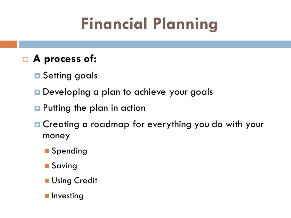 Financial Planning A process of: Setting goals Developing a plan to achieve your goals Putting the plan in action Creating a roadmap for everything yo