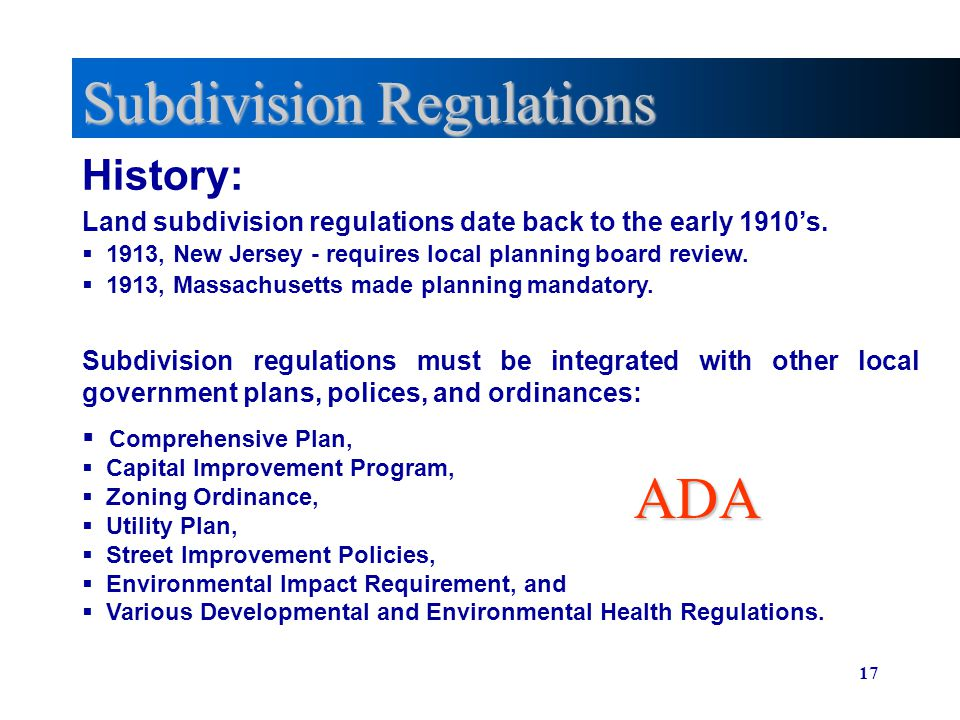 17 Subdivision Regulations History: Land subdivision regulations date back to the early 1910s. 1913, New Jersey - requires local planning board review