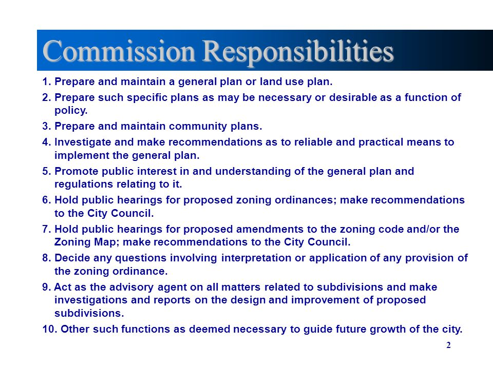 2 Commission Responsibilities 1. Prepare and maintain a general plan or land use plan. 2. Prepare such specific plans as may be necessary or desirable