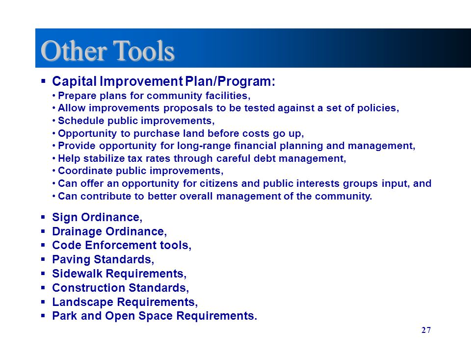 27 Other Tools Capital Improvement Plan/Program: Sign Ordinance, Drainage Ordinance, Code Enforcement tools, Paving Standards, Sidewalk Requirements,