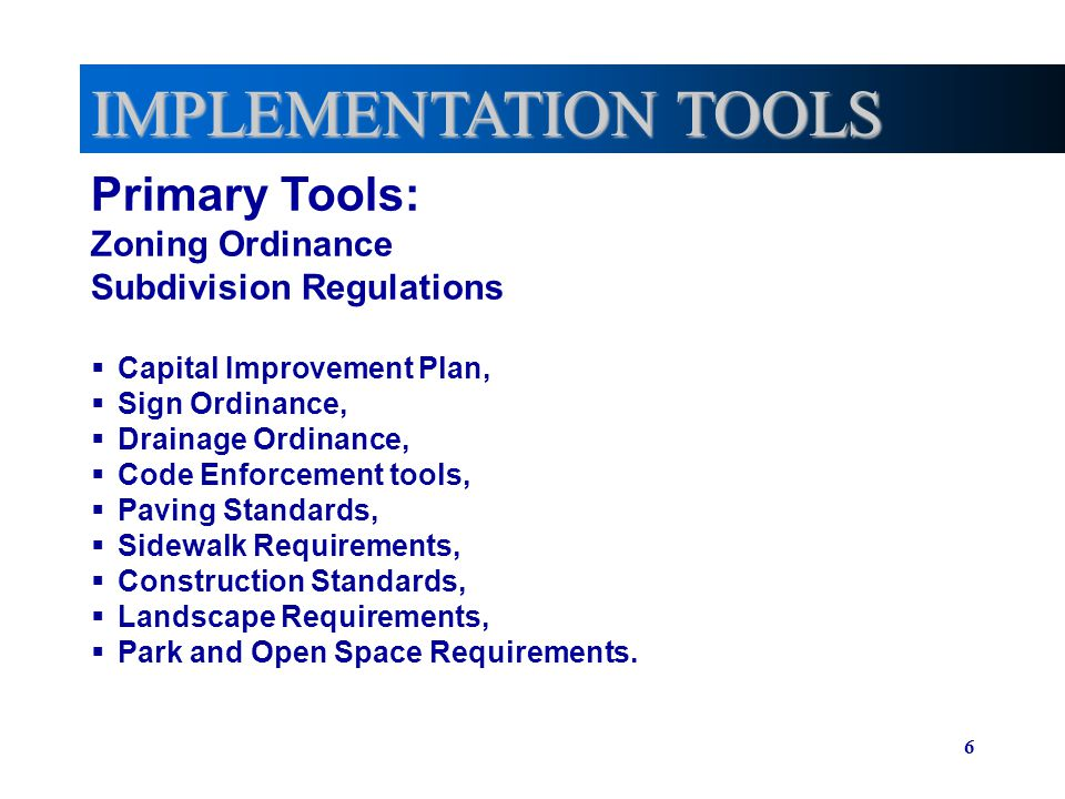 6 IMPLEMENTATION TOOLS Primary Tools: Zoning Ordinance Subdivision Regulations Capital Improvement Plan, Sign Ordinance, Drainage Ordinance, Code Enfo