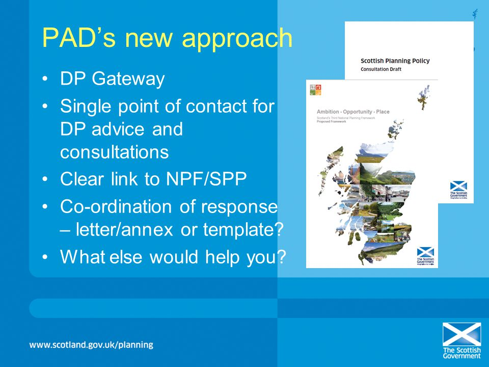PADs new approach DP Gateway Single point of contact for DP advice and consultations Clear link to NPF/SPP Co-ordination of response – letter/annex or template.
