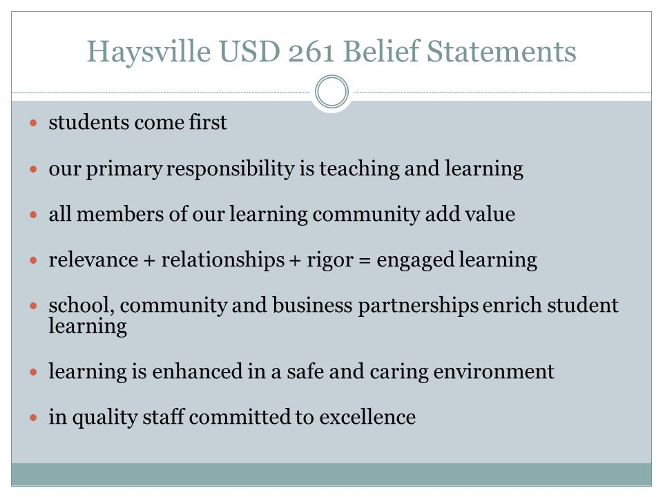 Haysville USD 261 Belief Statements students come first our primary responsibility is teaching and learning all members of our learning community add value relevance + relationships + rigor = engaged learning school, community and business partnerships enrich student learning learning is enhanced in a safe and caring environment in quality staff committed to excellence