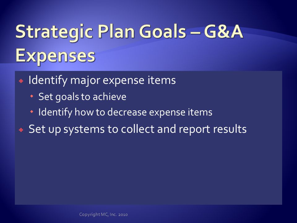 Define goals with key performance indicators Sales by customer, by product or service line Sales by region, by customer, by product or service Purchasing by vendor, product, region Expenses by division, region, branch The smaller the tracking unit the better Set up data collection to trap information Copyright MC, Inc.