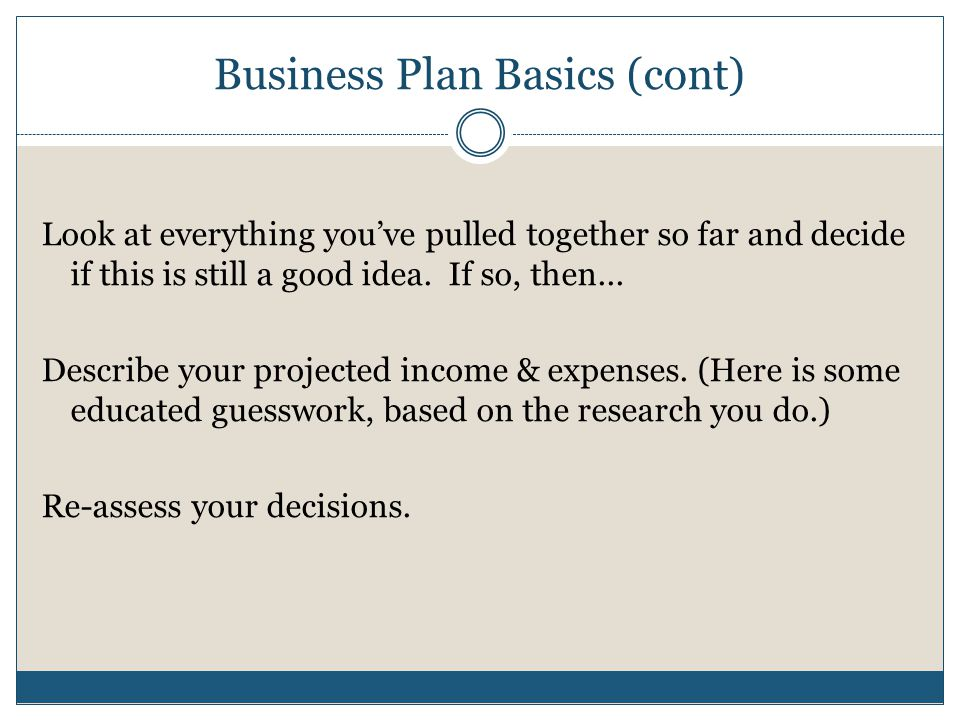 Business Plan Basics (cont) Look at everything youve pulled together so far and decide if this is still a good idea.