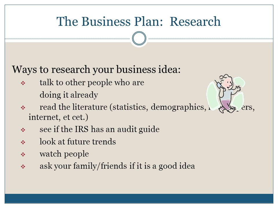 The Business Plan: Research Ways to research your business idea: talk to other people who are doing it already read the literature (statistics, demographics, newspapers, internet, et cet.) see if the IRS has an audit guide look at future trends watch people ask your family/friends if it is a good idea