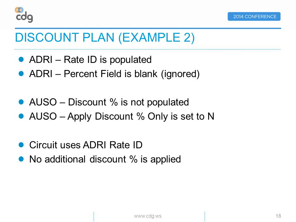 ADRI – Rate ID is populated ADRI – Percent Field is blank (ignored) AUSO – Discount % is not populated AUSO – Apply Discount % Only is set to N Circuit uses ADRI Rate ID No additional discount % is applied DISCOUNT PLAN (EXAMPLE 2) 18www.cdg.ws