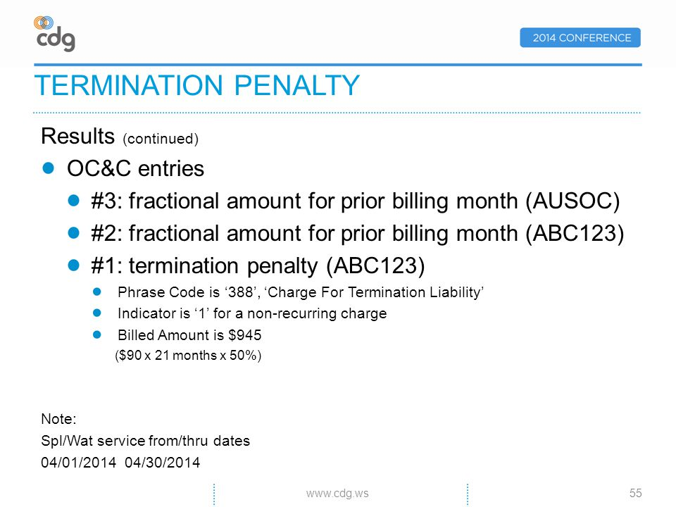 Results (continued) OC&C entries #3: fractional amount for prior billing month (AUSOC) #2: fractional amount for prior billing month (ABC123) #1: termination penalty (ABC123) Phrase Code is 388, Charge For Termination Liability Indicator is 1 for a non-recurring charge Billed Amount is $945 ($90 x 21 months x 50%) Note: Spl/Wat service from/thru dates 04/01/2014 04/30/2014 TERMINATION PENALTY 55www.cdg.ws
