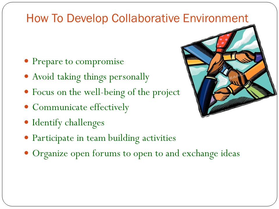 How To Develop Collaborative Environment Prepare to compromise Avoid taking things personally Focus on the well-being of the project Communicate effectively Identify challenges Participate in team building activities Organize open forums to open to and exchange ideas
