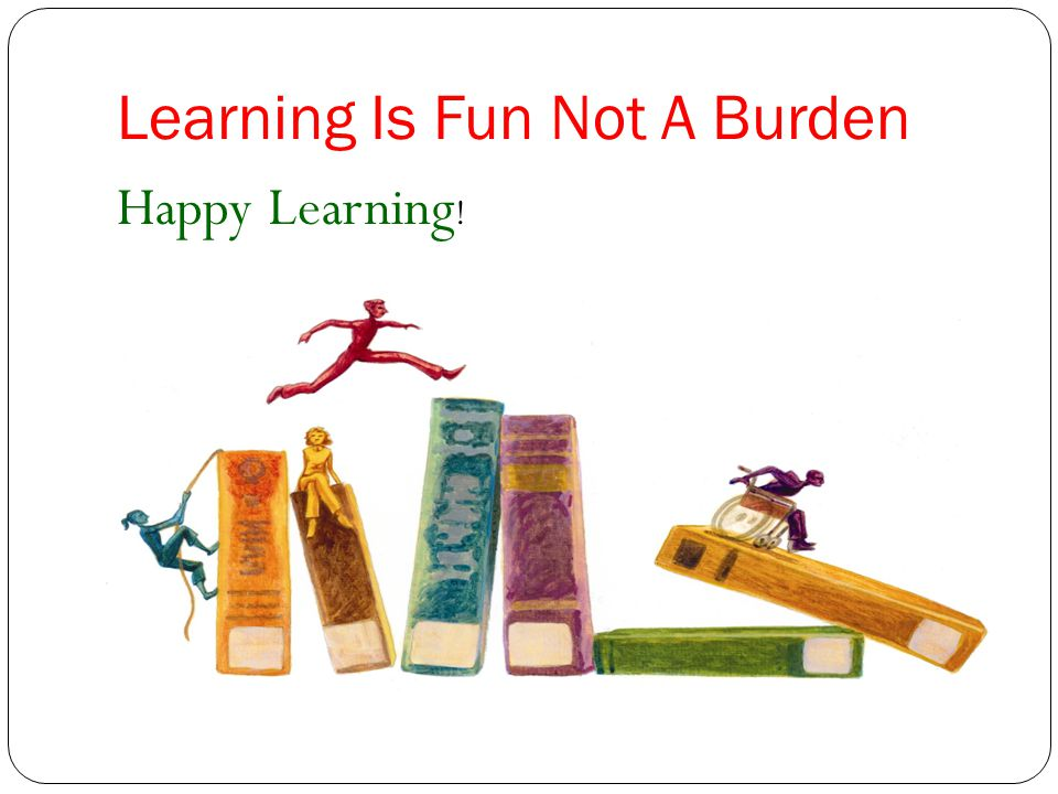 Learning Is Fun Not A Burden Happy Learning !