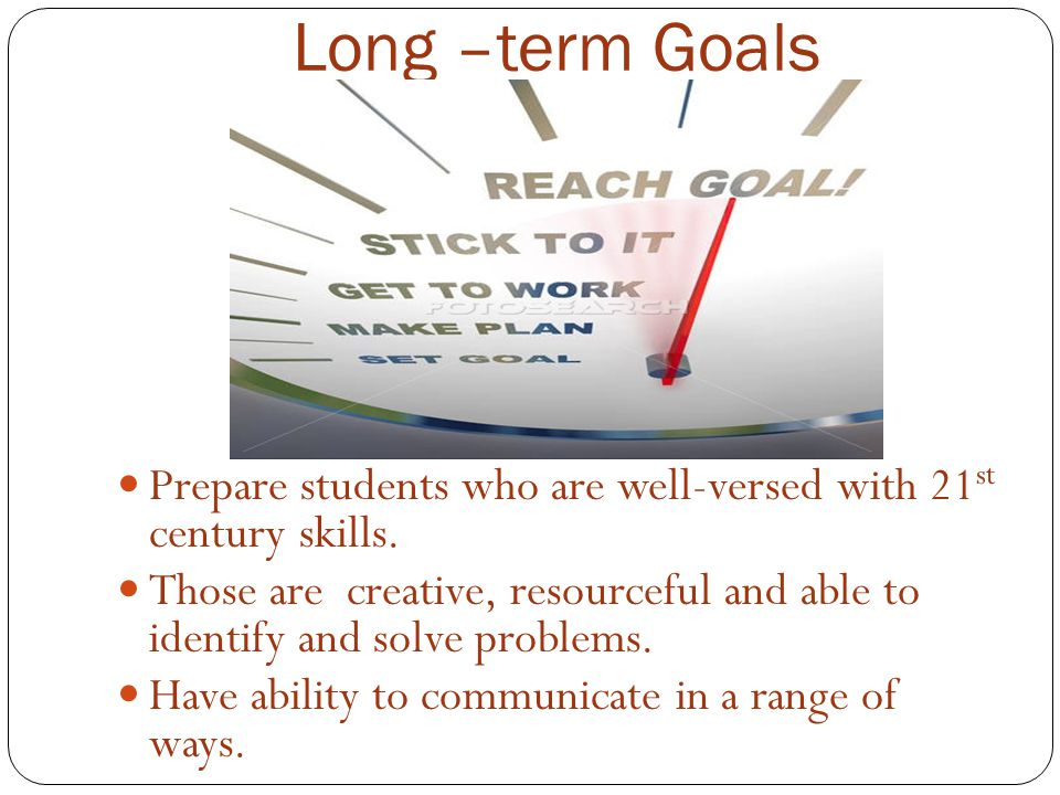 Long –term Goals Prepare students who are well-versed with 21 st century skills.