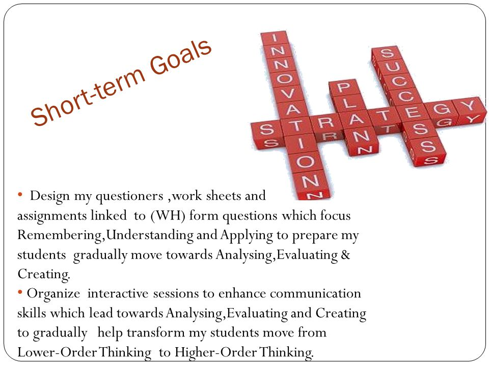 Short-term Goals Design my questioners,work sheets and assignments linked to (WH) form questions which focus Remembering,Understanding and Applying to prepare my students gradually move towards Analysing,Evaluating & Creating.