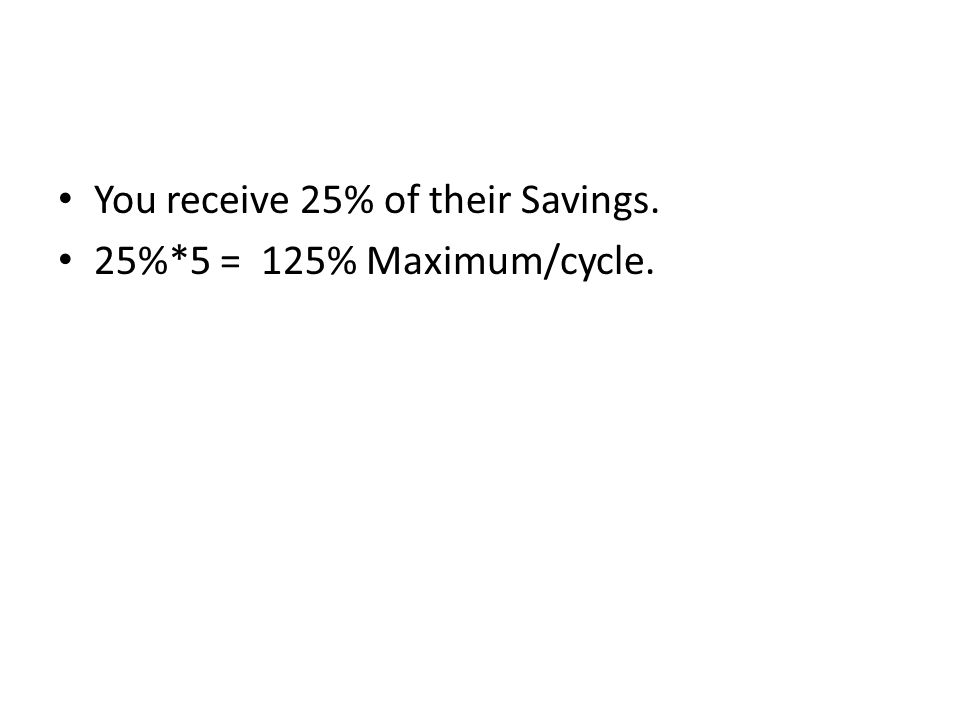 You receive 25% of their Savings. 25%*5 = 125% Maximum/cycle.