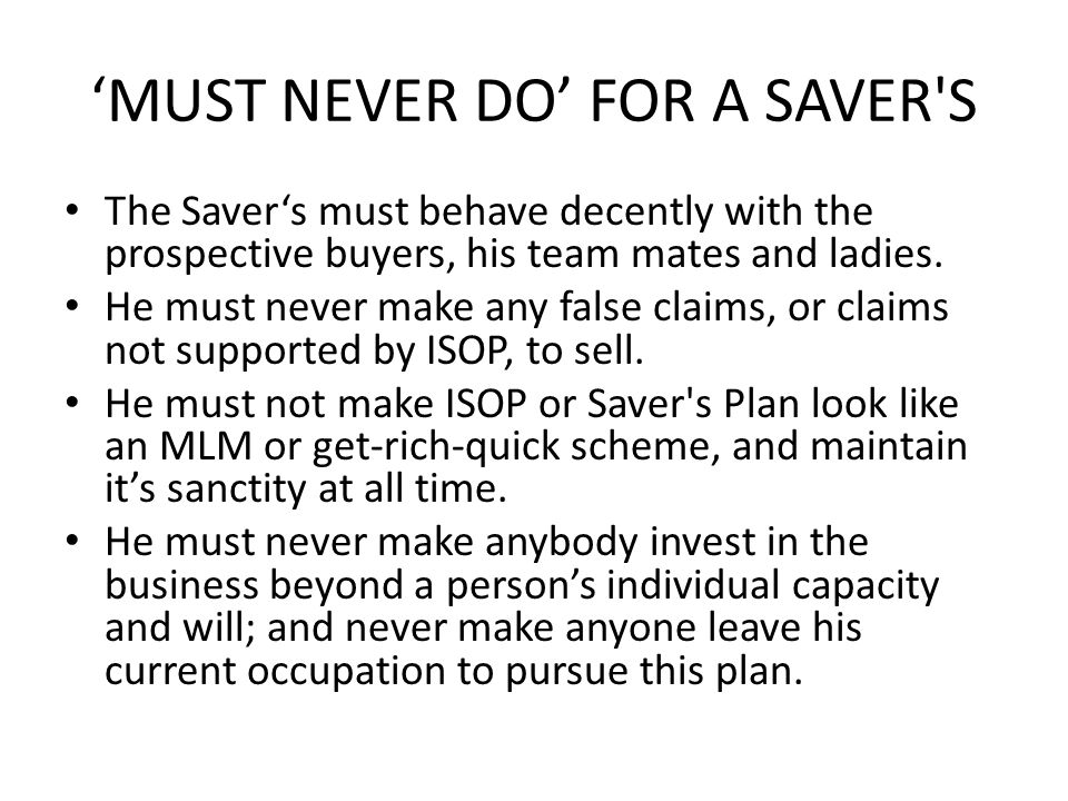 MUST NEVER DO FOR A SAVER S The Savers must behave decently with the prospective buyers, his team mates and ladies.