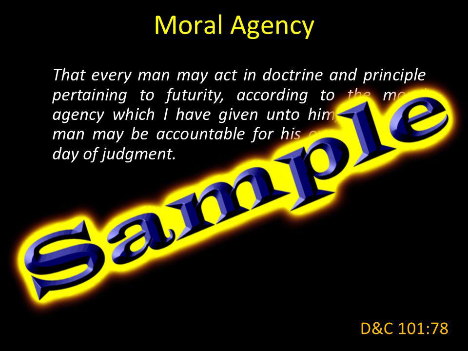 Moral Agency That every man may act in doctrine and principle pertaining to futurity, according to the moral agency which I have given unto him, that every man may be accountable for his own sins in the day of judgment.