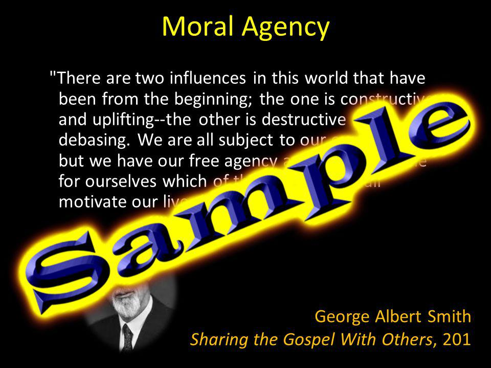 Moral Agency There are two influences in this world that have been from the beginning; the one is constructive and uplifting--the other is destructive and debasing.