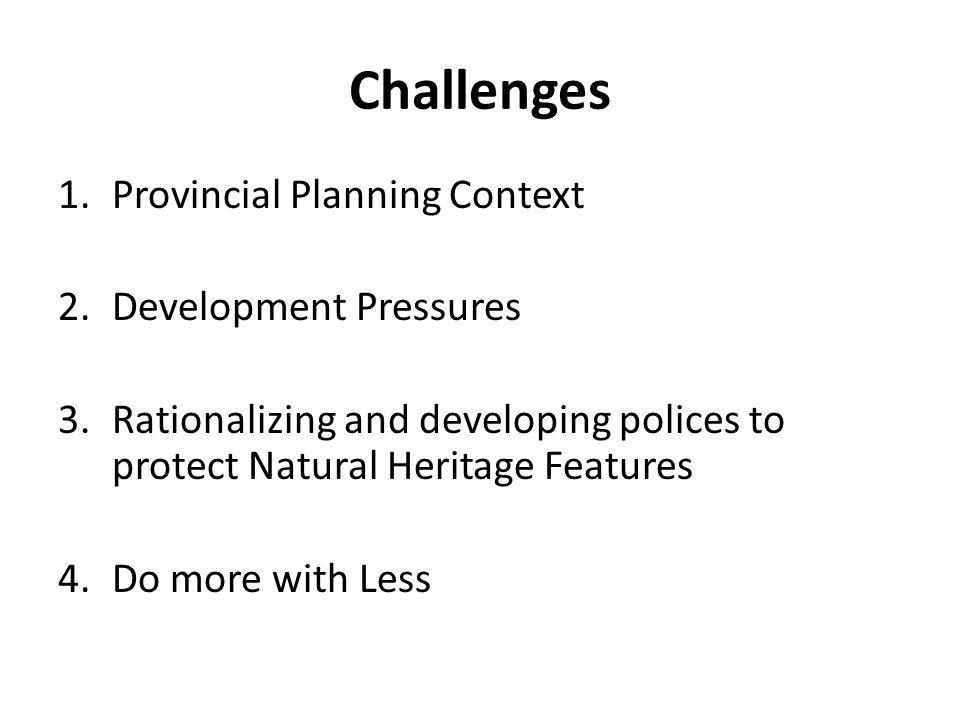 Challenges 1.Provincial Planning Context 2.Development Pressures 3.Rationalizing and developing polices to protect Natural Heritage Features 4.Do more with Less