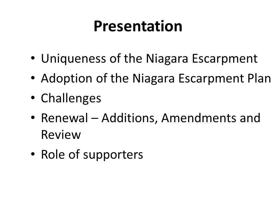 Presentation Uniqueness of the Niagara Escarpment Adoption of the Niagara Escarpment Plan Challenges Renewal – Additions, Amendments and Review Role of supporters