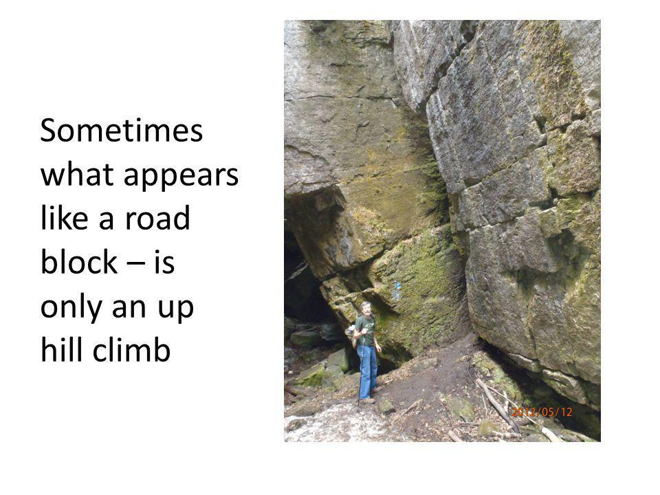 Sometimes what appears like a road block – is only an up hill climb