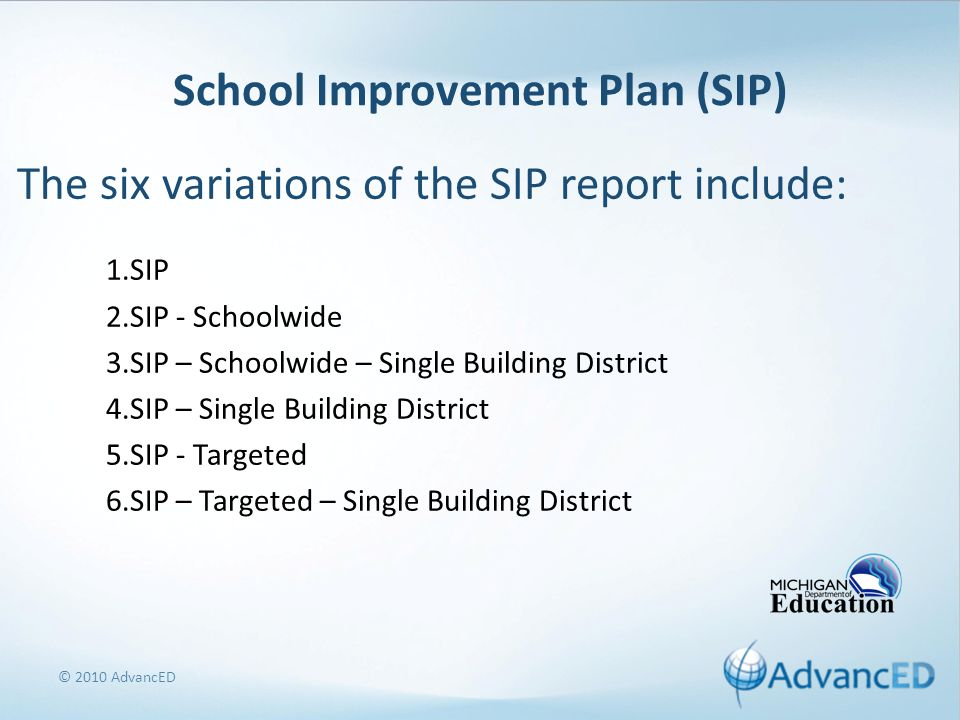 School Improvement Plan (SIP) The six variations of the SIP report include: 1.SIP 2.SIP - Schoolwide 3.SIP – Schoolwide – Single Building District 4.SIP – Single Building District 5.SIP - Targeted 6.SIP – Targeted – Single Building District © 2010 AdvancED