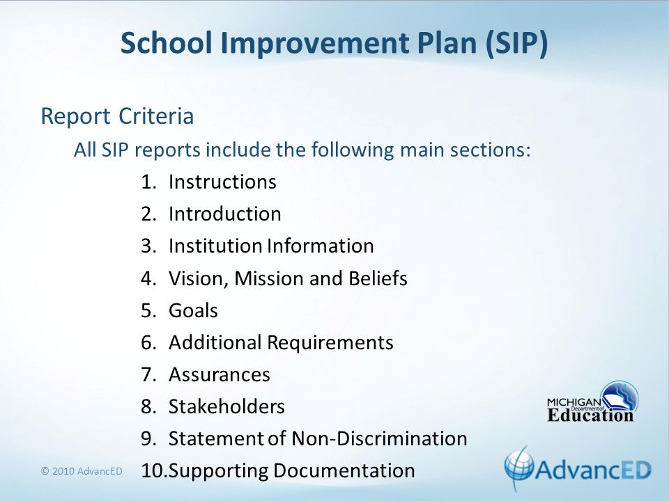 School Improvement Plan (SIP) Report Criteria All SIP reports include the following main sections: 1.Instructions 2.Introduction 3.Institution Information 4.Vision, Mission and Beliefs 5.Goals 6.Additional Requirements 7.Assurances 8.Stakeholders 9.Statement of Non-Discrimination 10.Supporting Documentation © 2010 AdvancED