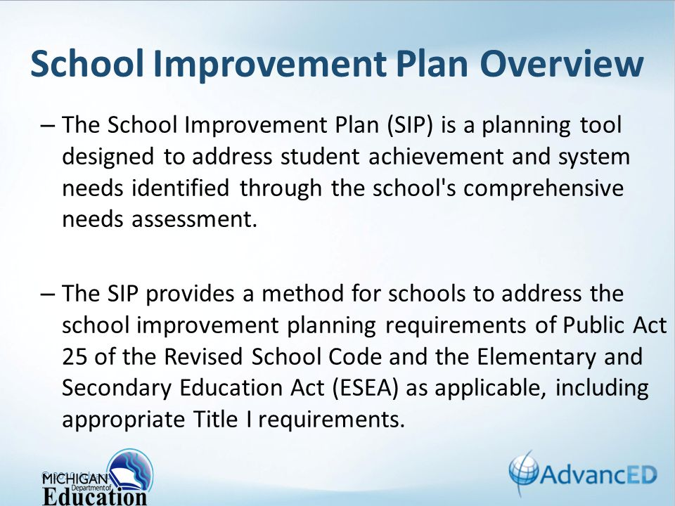 School Improvement Plan Overview – The School Improvement Plan (SIP) is a planning tool designed to address student achievement and system needs identified through the school s comprehensive needs assessment.