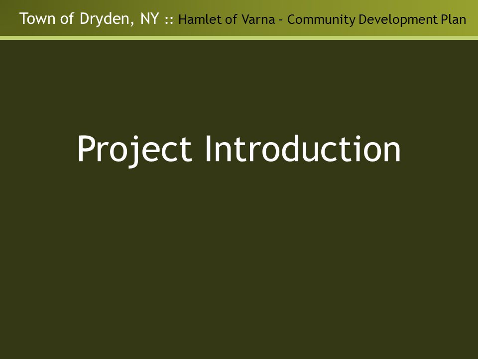 Town of Dryden, NY :: Hamlet of Varna – Community Development Plan Project Background Town of Dryden 2005 Comprehensive Plan Recognition of Varna as a unique opportunity Highway to Main Street Town of Dryden – Residential and Commercial Design Guidelines Town of Dryden – Proposed Zoning Amendments